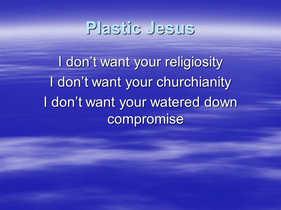 Plastic Jesus I don't want your religiosity I don't want your churchianity I don't want your watered down compromise