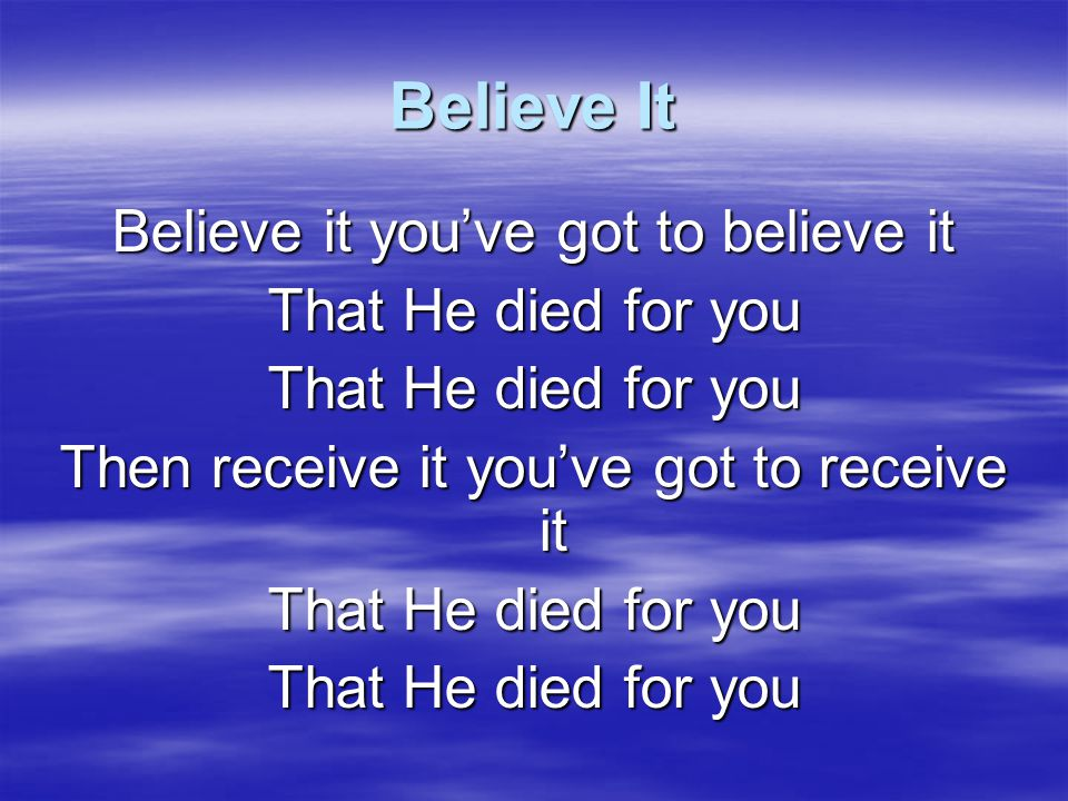 Believe It Believe it you've got to believe it That He died for you