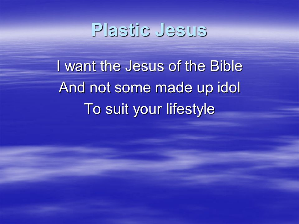 Plastic Jesus I want the Jesus of the Bible And not some made up idol To suit your lifestyle CCLI