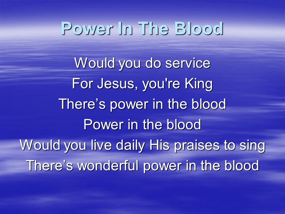 Power In The Blood Would you do service For Jesus, you re King
