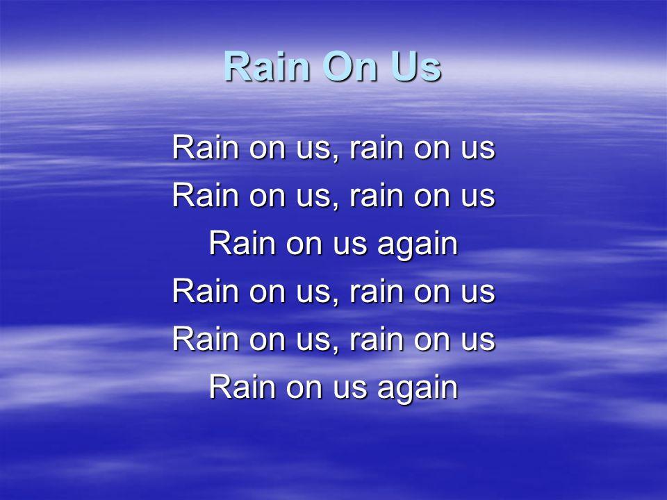 Rain On Us Rain on us, rain on us Rain on us again CCLI
