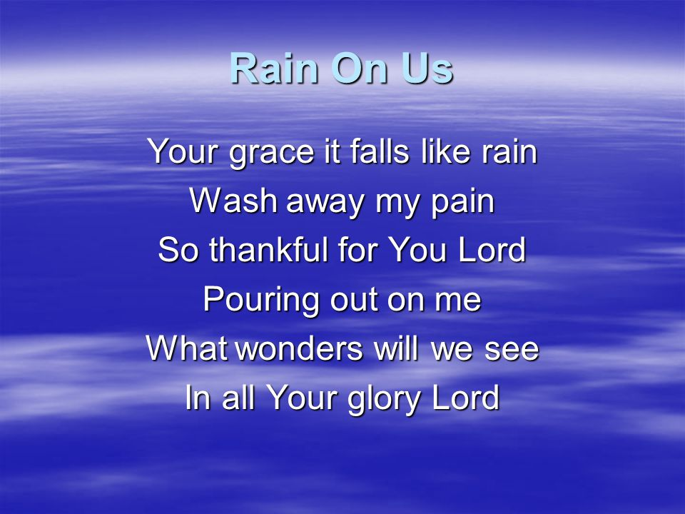 Rain On Us Your grace it falls like rain Wash away my pain