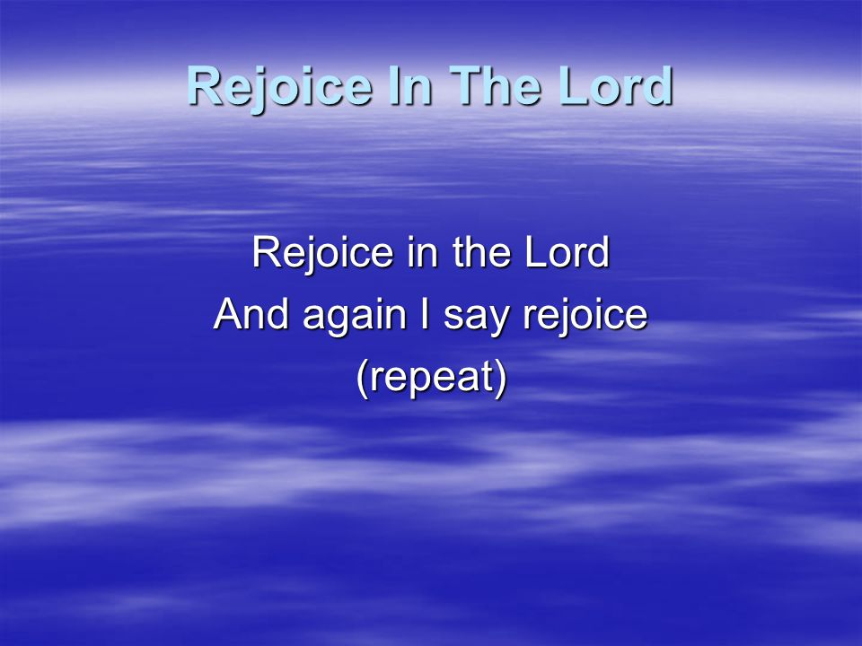 Rejoice In The Lord Rejoice in the Lord And again I say rejoice