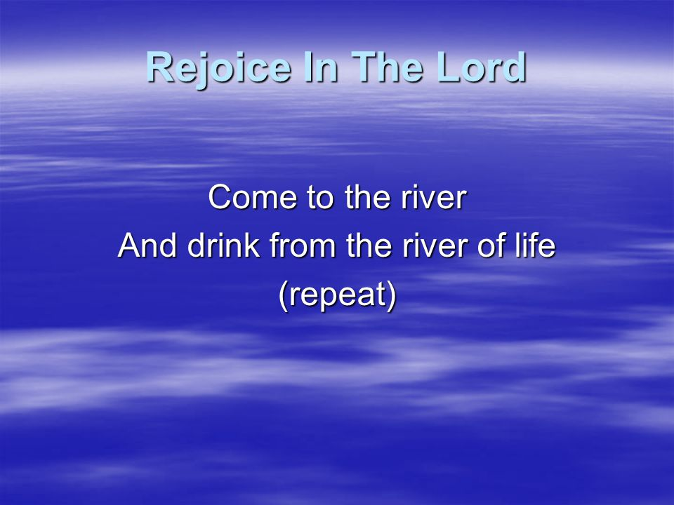 And drink from the river of life
