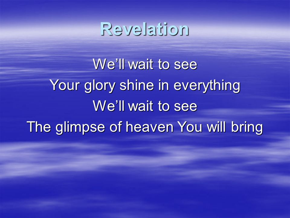 Revelation We'll wait to see Your glory shine in everything