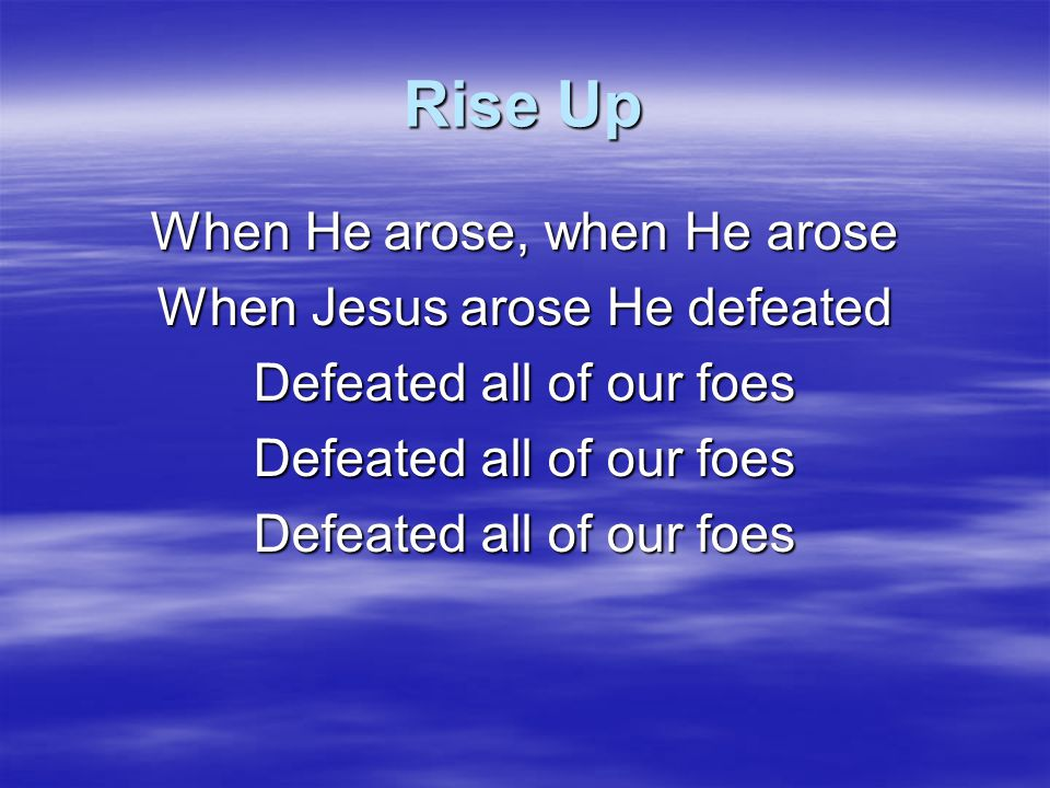 Rise Up When He arose, when He arose When Jesus arose He defeated