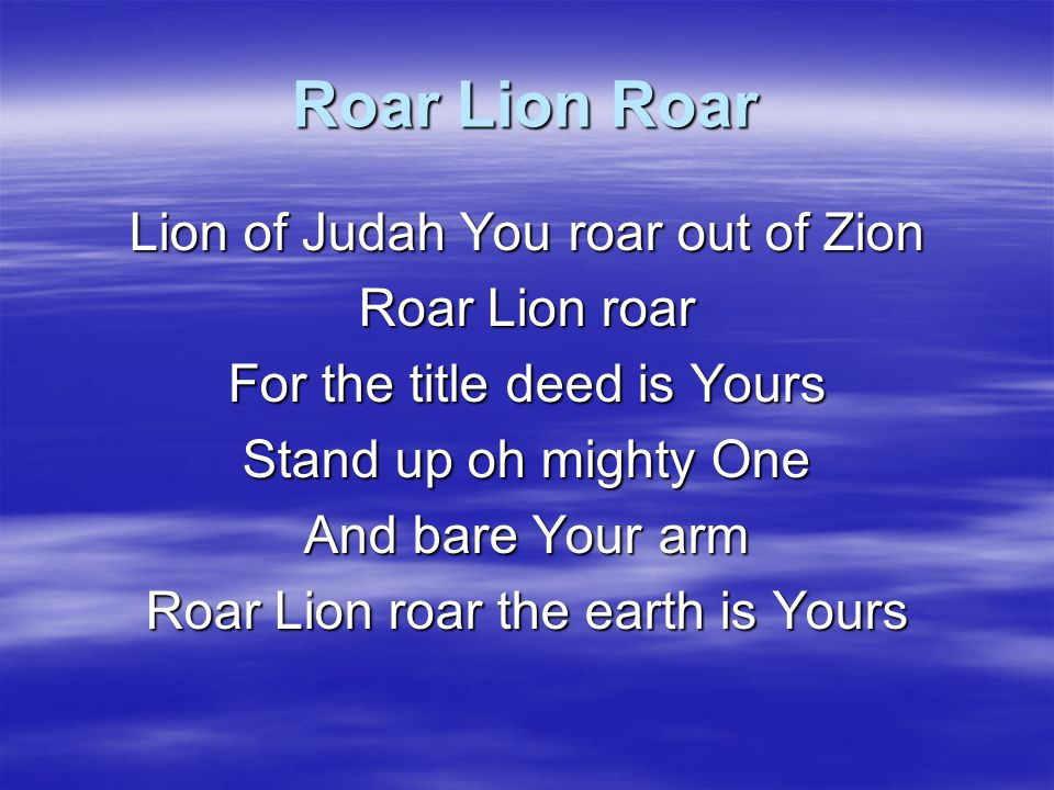 Roar Lion Roar Lion of Judah You roar out of Zion Roar Lion roar