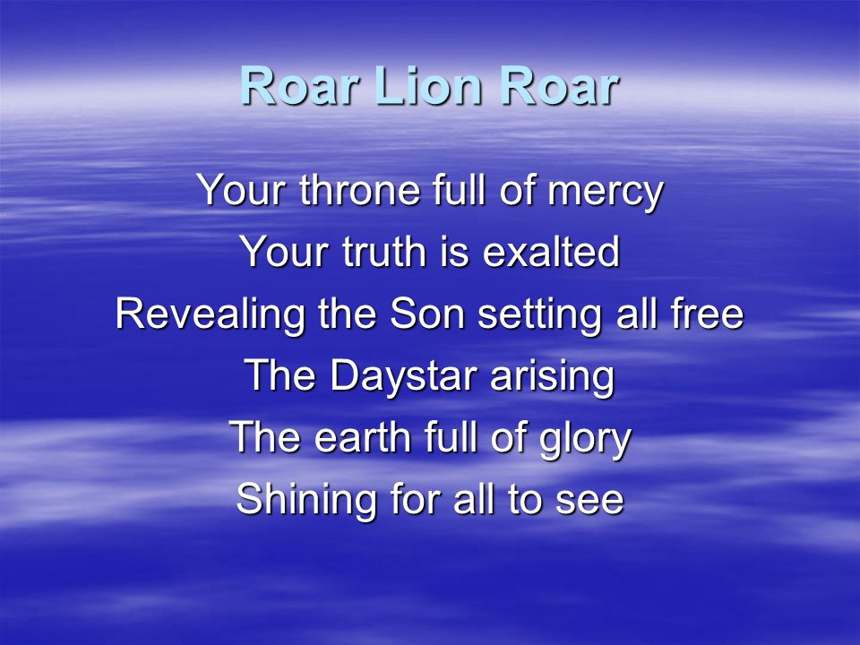 Roar Lion Roar Your throne full of mercy Your truth is exalted