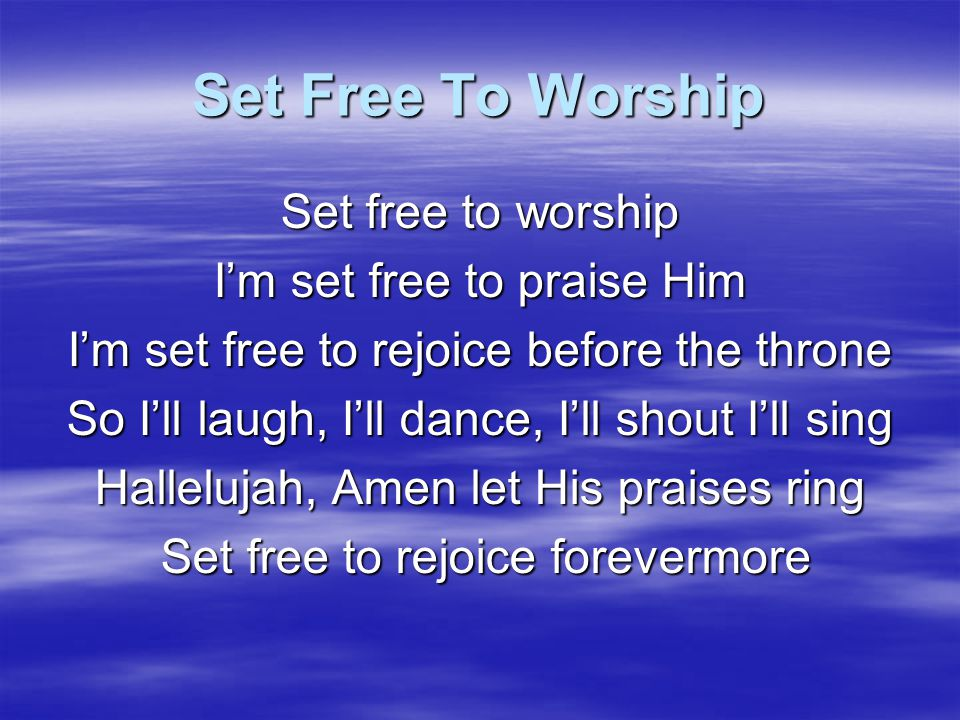 Set Free To Worship Set free to worship I'm set free to praise Him