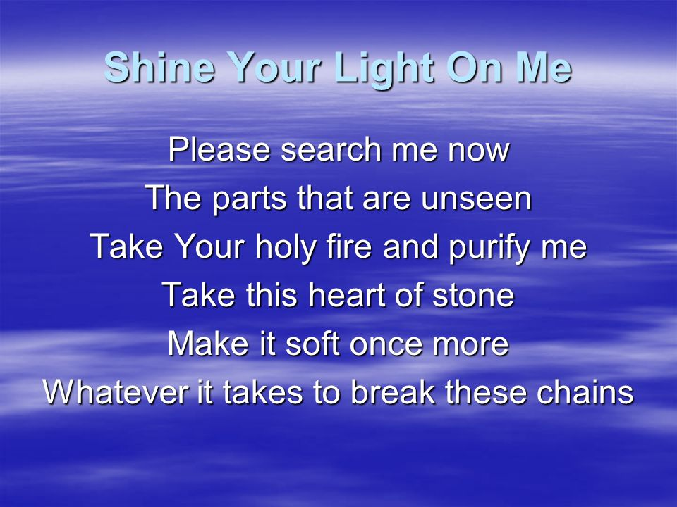 Shine Your Light On Me Please search me now The parts that are unseen