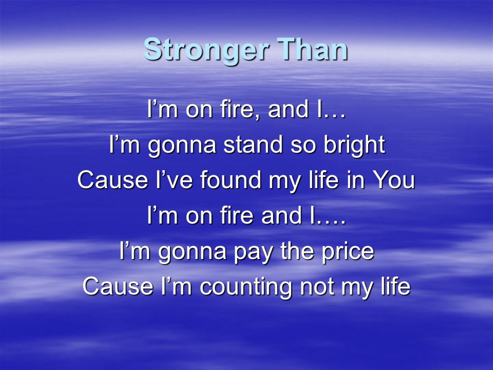 Stronger Than I'm on fire, and I… I'm gonna stand so bright
