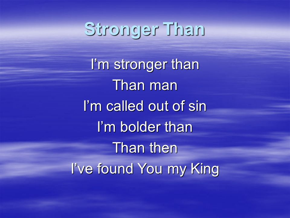 Stronger Than I'm stronger than Than man I'm called out of sin