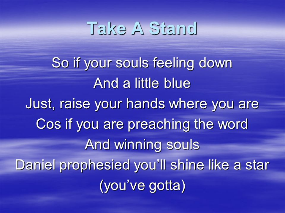 Take A Stand So if your souls feeling down And a little blue