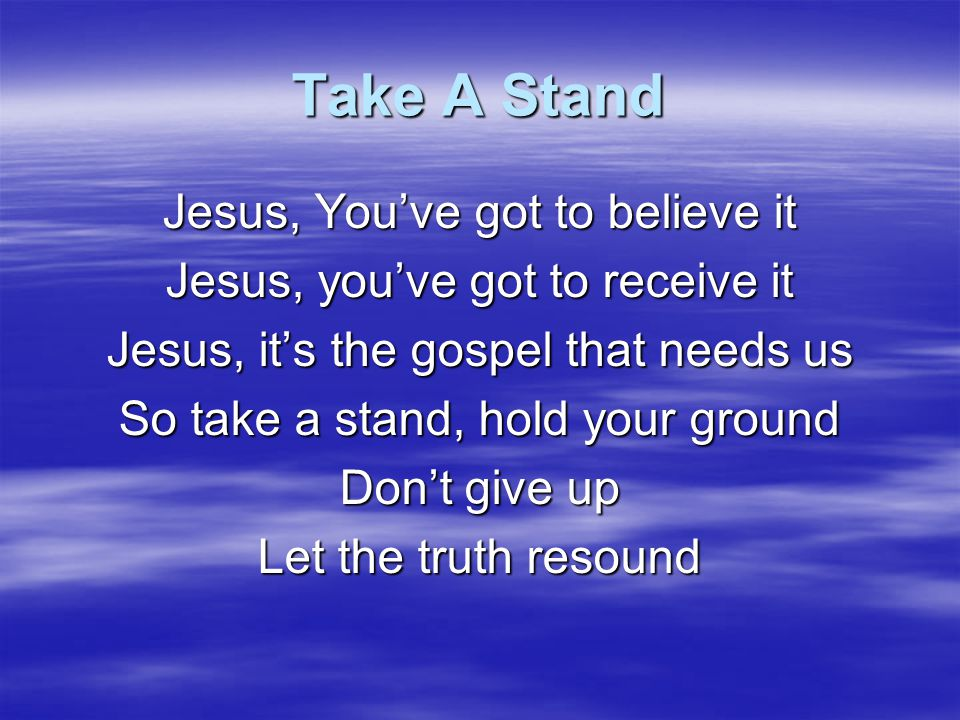 Take A Stand Jesus, You've got to believe it