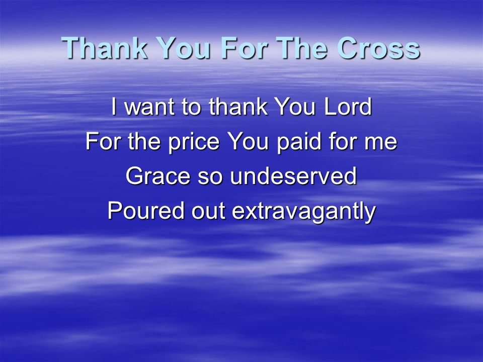 Thank You For The Cross I want to thank You Lord