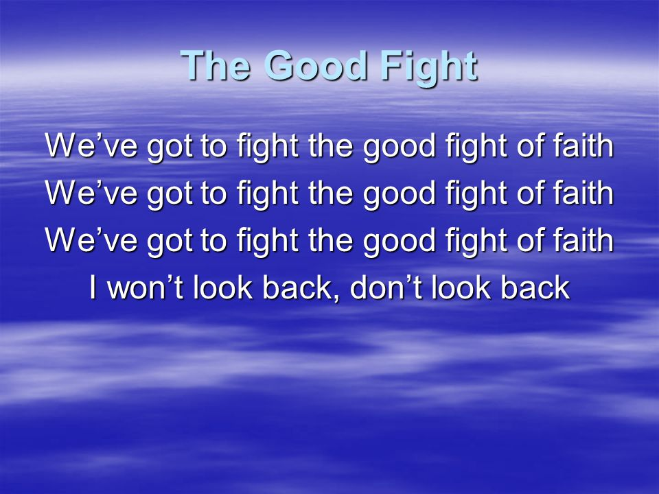 The Good Fight We've got to fight the good fight of faith I won't look back, don't look back CCLI