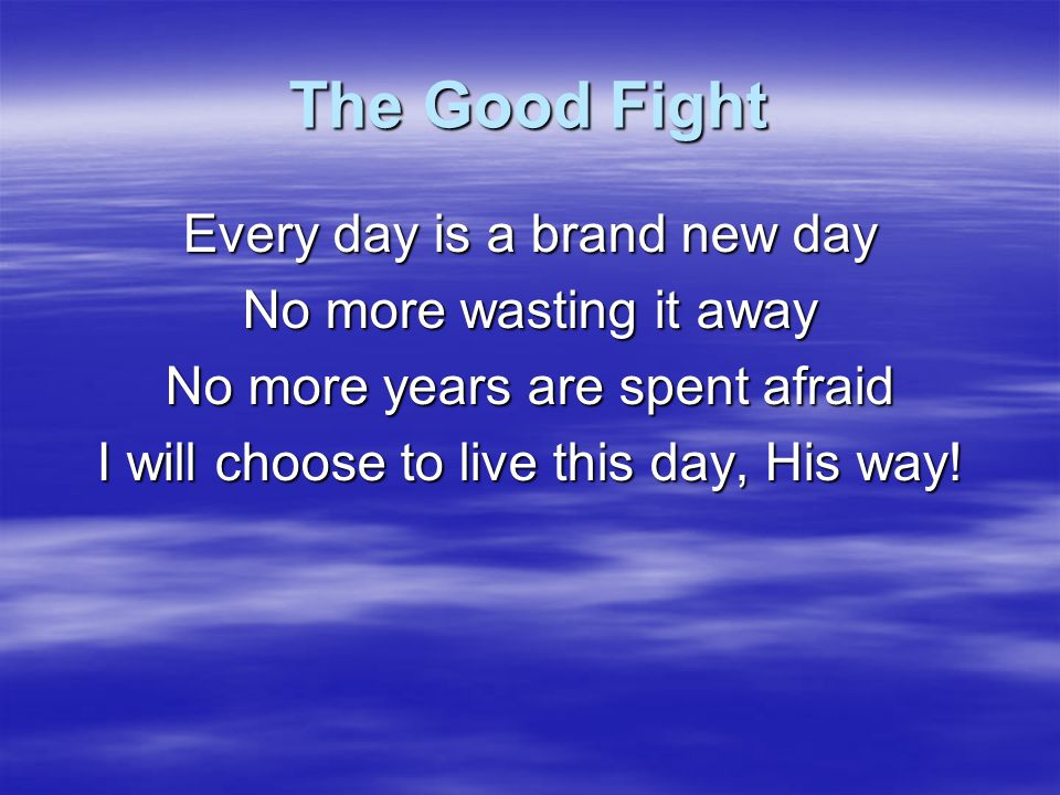 The Good Fight Every day is a brand new day No more wasting it away No more years are spent afraid I will choose to live this day, His way!