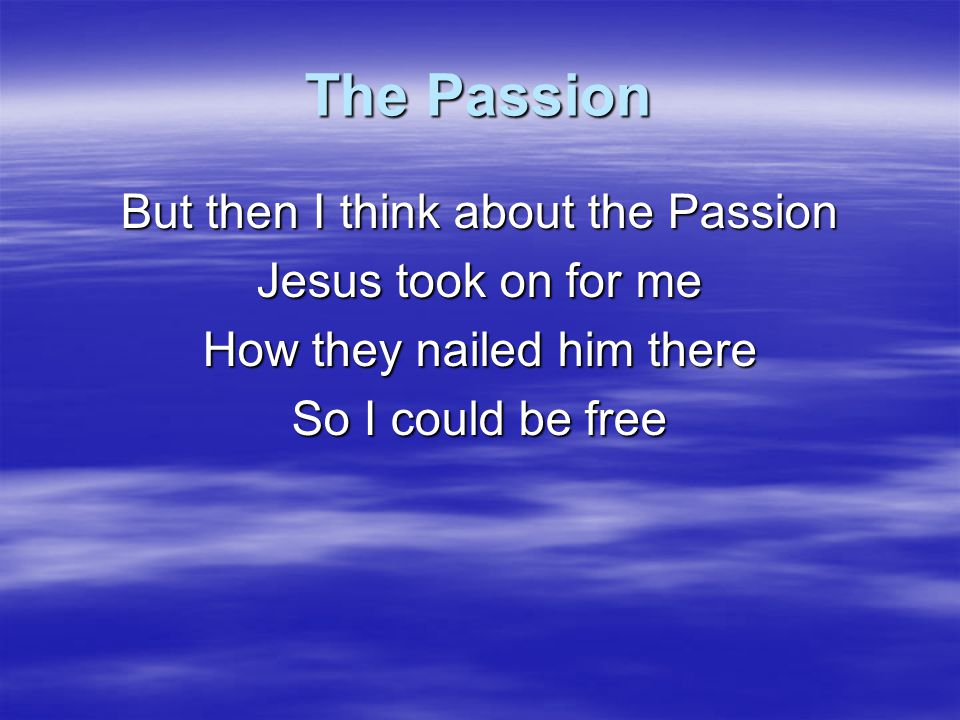 The Passion But then I think about the Passion Jesus took on for me