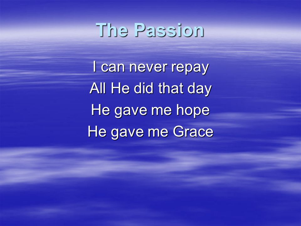 The Passion I can never repay All He did that day He gave me hope