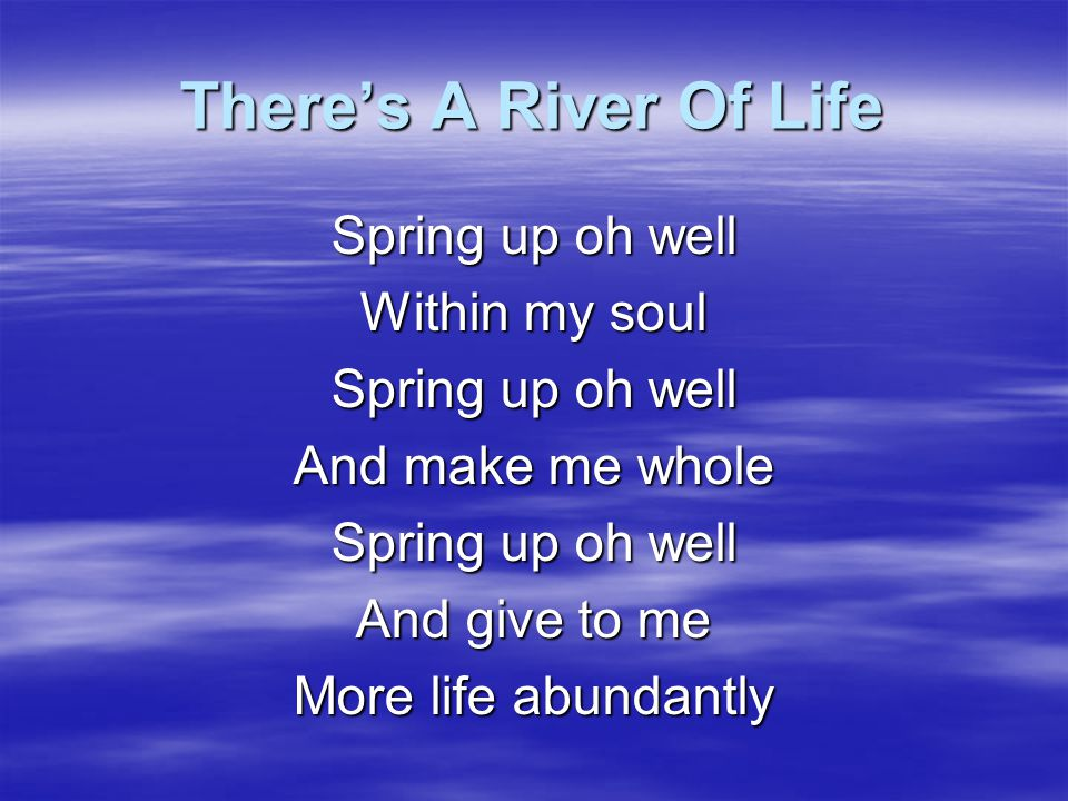 There's A River Of Life Spring up oh well Within my soul