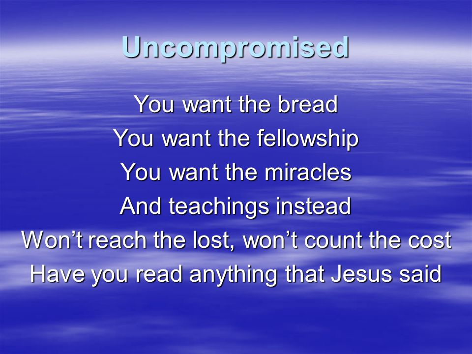 Uncompromised You want the bread You want the fellowship