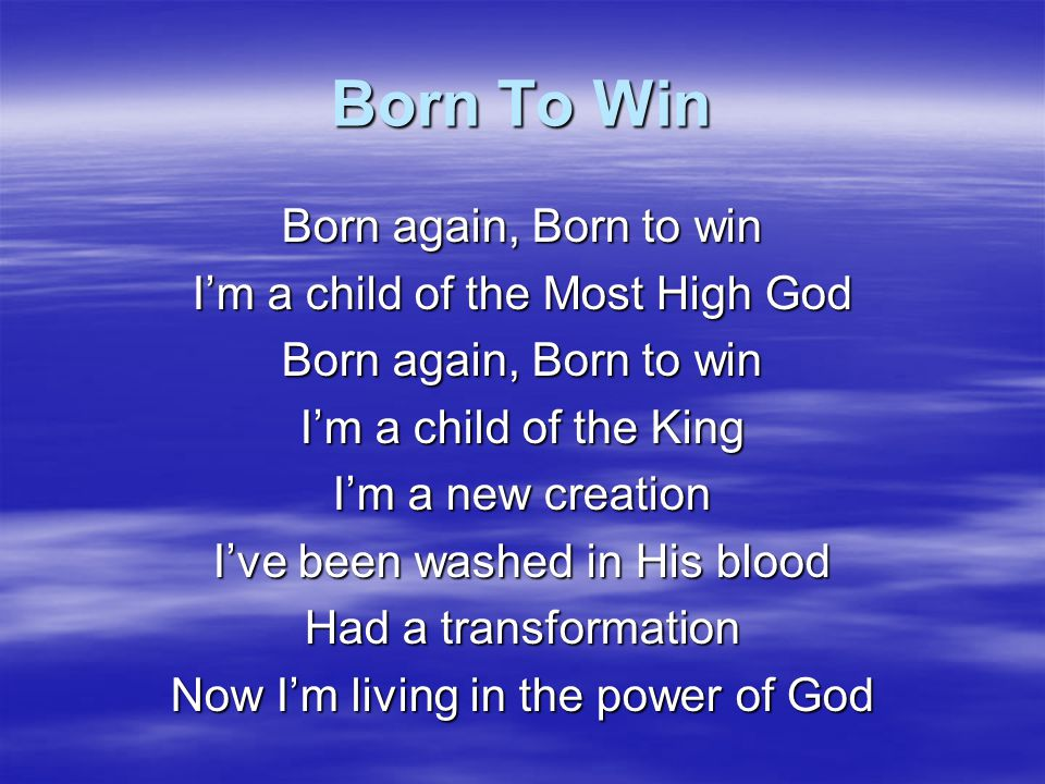 Born To Win Born again, Born to win I'm a child of the Most High God