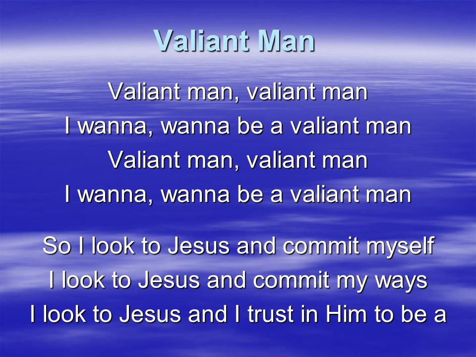 Valiant Man Valiant man, valiant man I wanna, wanna be a valiant man
