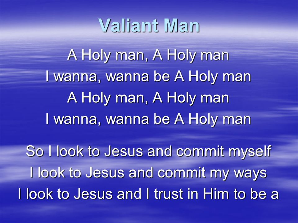Valiant Man A Holy man, A Holy man I wanna, wanna be A Holy man
