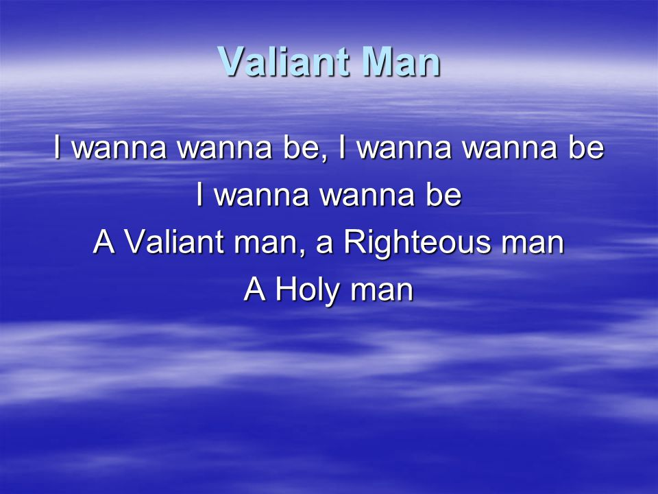 Valiant Man I wanna wanna be, I wanna wanna be I wanna wanna be