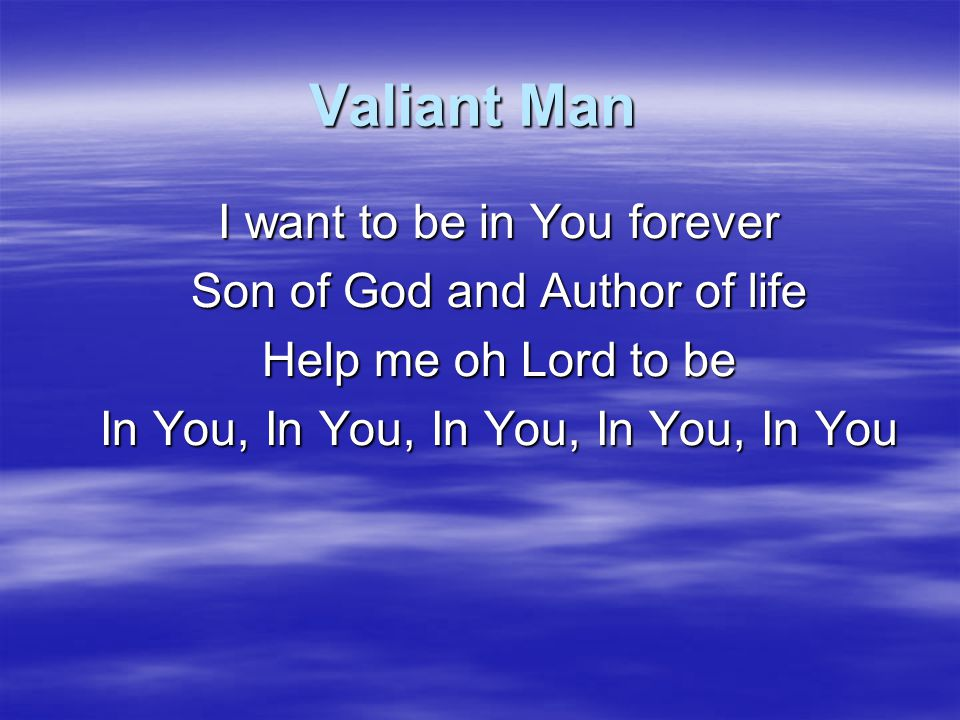 Valiant Man I want to be in You forever Son of God and Author of life