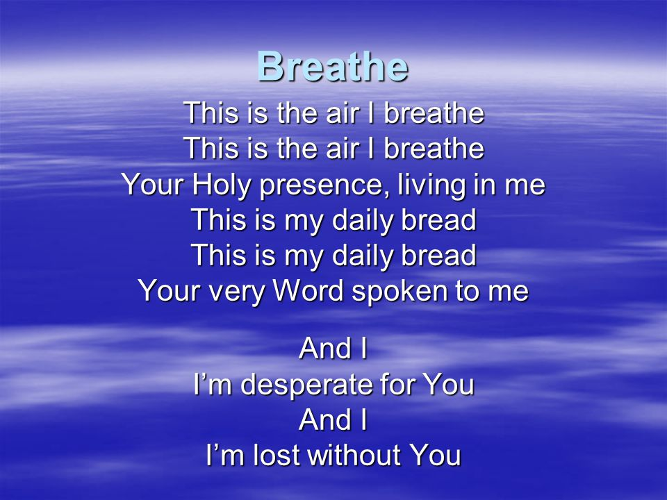 Breathe This is the air I breathe Your Holy presence, living in me