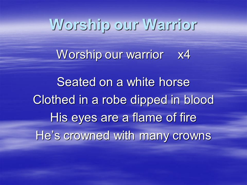 Worship our Warrior Worship our warrior x4 Seated on a white horse