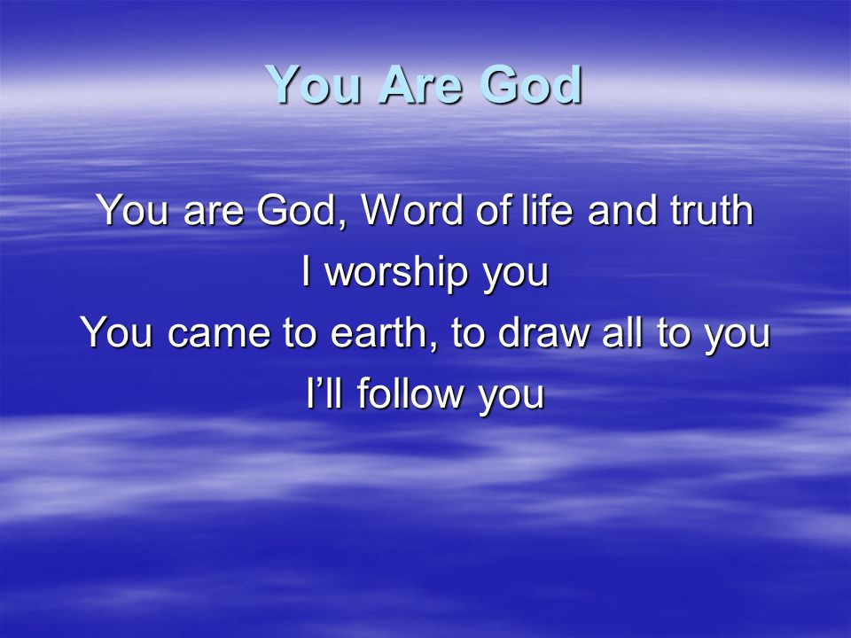 You Are God You are God, Word of life and truth I worship you
