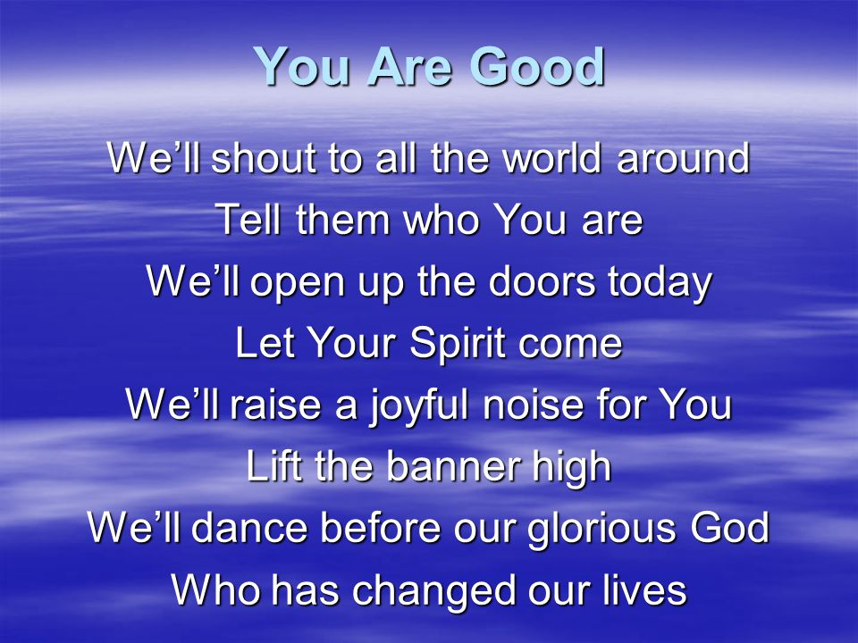 You Are Good We'll shout to all the world around Tell them who You are