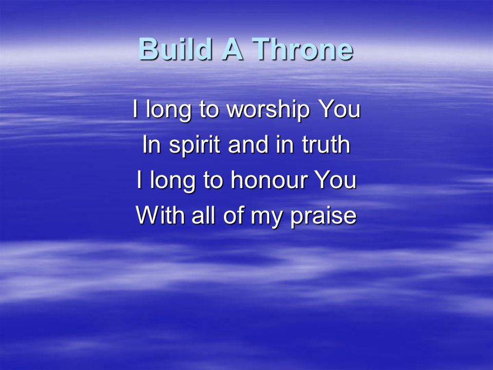 Build A Throne I long to worship You In spirit and in truth