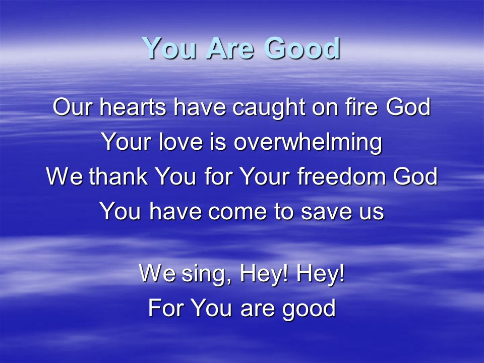 You Are Good Our hearts have caught on fire God