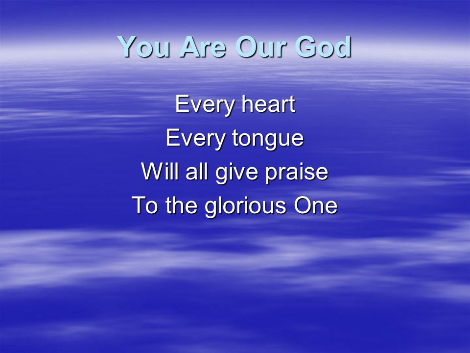 You Are Our God Every heart Every tongue Will all give praise