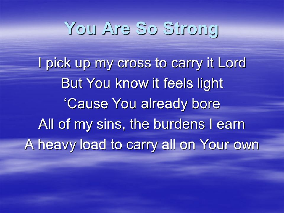 You Are So Strong I pick up my cross to carry it Lord