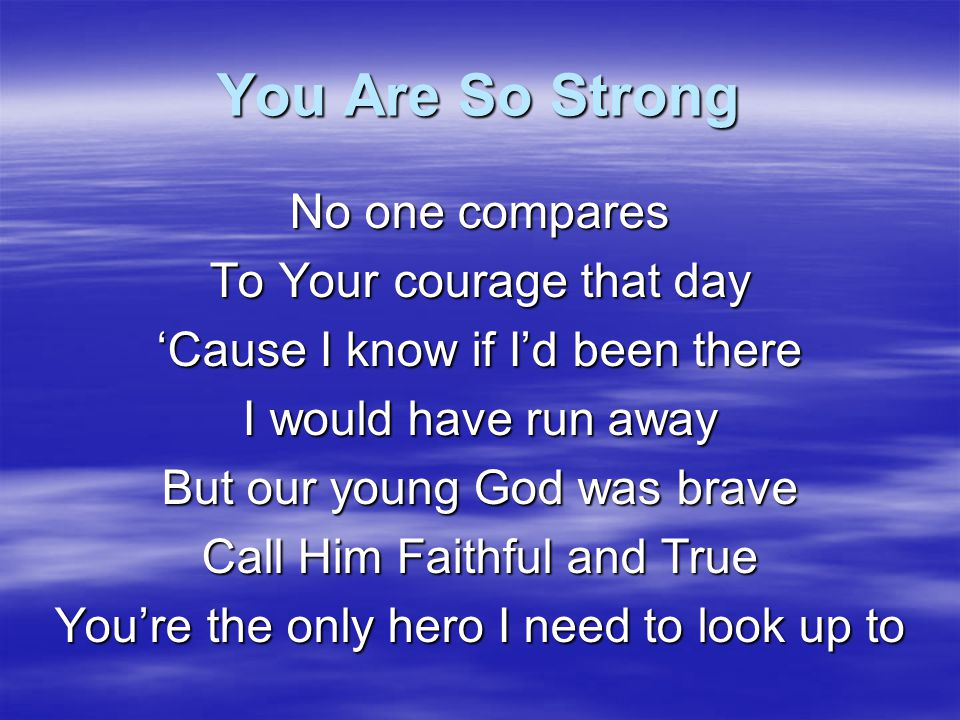 You Are So Strong No one compares To Your courage that day