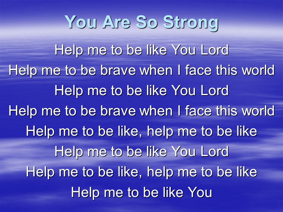 You Are So Strong Help me to be like You Lord