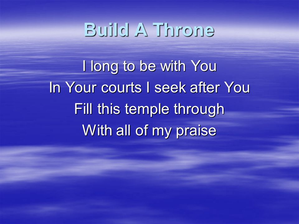 Build A Throne I long to be with You In Your courts I seek after You