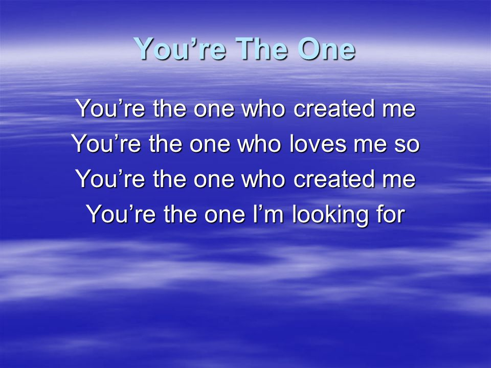 You're The One You're the one who created me