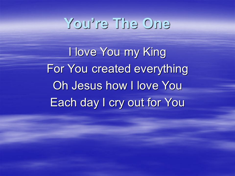 You're The One I love You my King For You created everything