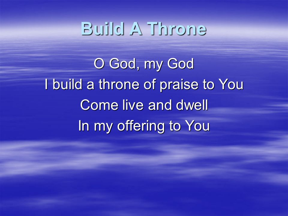 I build a throne of praise to You