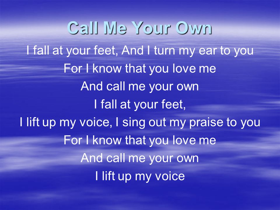 Call Me Your Own I fall at your feet, And I turn my ear to you