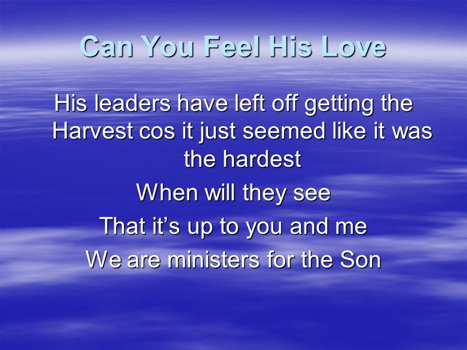 Can You Feel His Love His leaders have left off getting the Harvest cos it just seemed like it was the hardest.