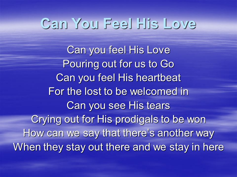 Can You Feel His Love Can you feel His Love Pouring out for us to Go