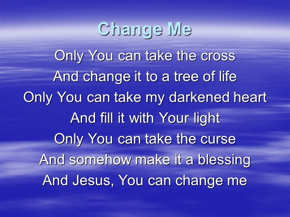 Change Me Only You can take the cross And change it to a tree of life
