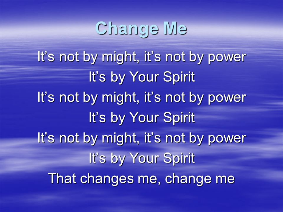 Change Me It's not by might, it's not by power It's by Your Spirit