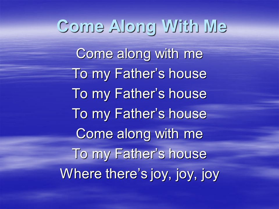 Come along with me To my Father's house Where there's joy, joy, joy